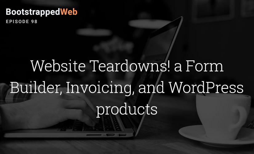 [98] Website Teardowns! a Form Builder, Invoicing, and WordPress products