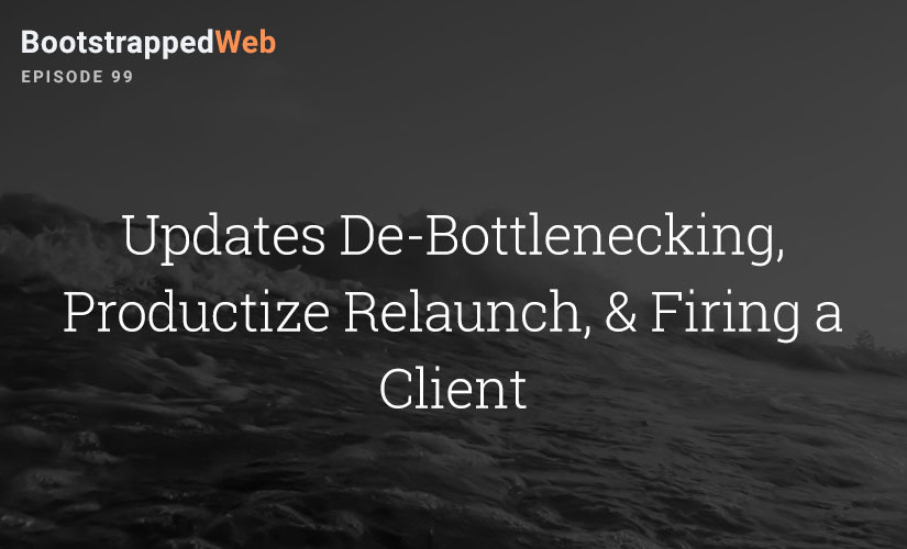 [99] Updates De-Bottlenecking, Productize Relaunch, & Firing a Client