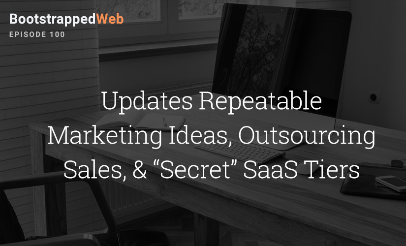 "[100] Updates:  Repeatable Marketing Ideas, Outsourcing Sales, & ""Secret"" SaaS Tiers"