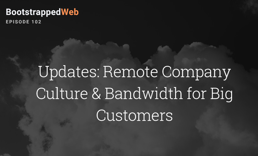 [102] Updates: Remote Company Culture & Bandwidth for Big Customers