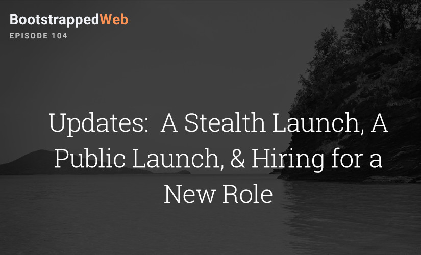 [104] Updates:  A Stealth Launch, A Public Launch, & Hiring for a New Role