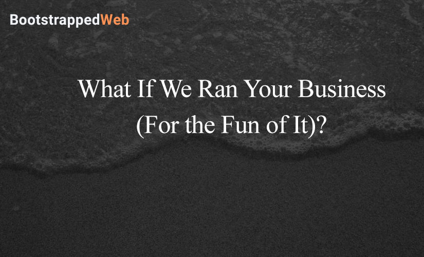 What If We Ran Your Business (For the Fun of It)?
