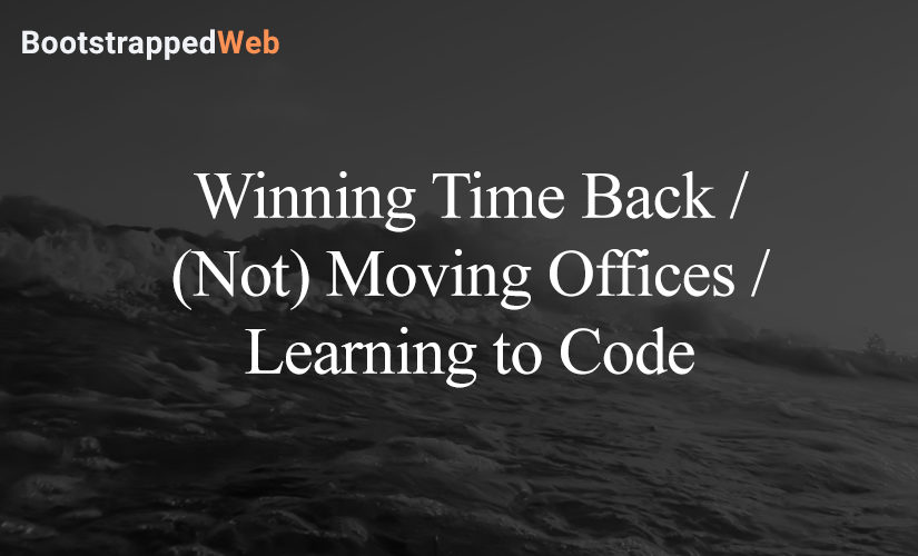 Winning Time Back / (Not) Moving Offices / Learning to Code