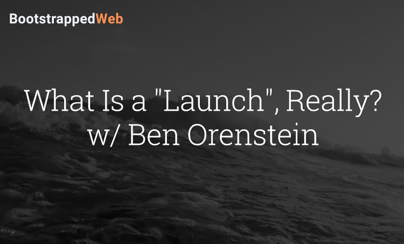 "What Is a ""Launch"", Really? w/ Ben Orenstein"
